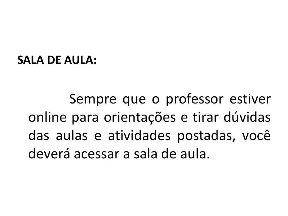 SALA DE AULA: Sempre que o professor estiver online para orientações e tirar dúvidas das aulas e atividades postadas, você deverá acessar a sala de aula.