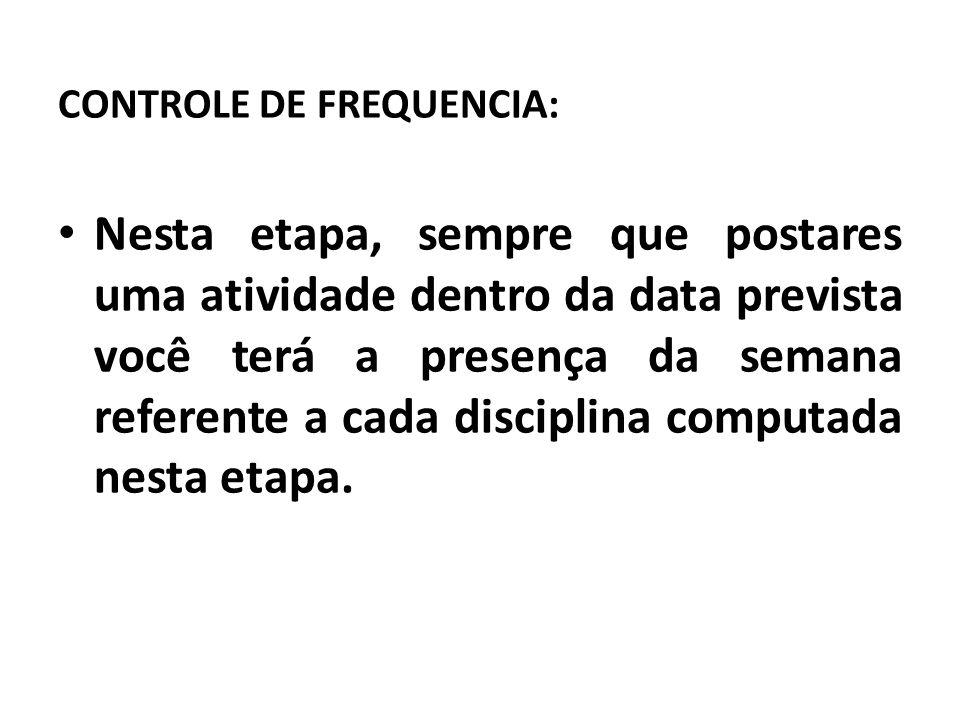 CONTROLE DE FREQUENCIA: Nesta etapa, sempre que postares uma atividade dentro da data prevista você terá a presença da semana referente a cada disciplina computada nesta etapa.
