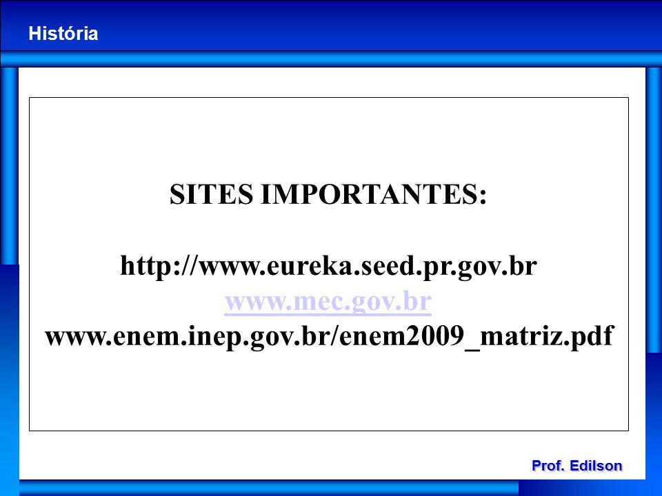 Prof. Edilson História Prof. Edilson História SITES IMPORTANTES: http://www.eureka.seed.pr.gov.br www.mec.gov.br www.enem.inep.gov.br/enem2009_matriz.