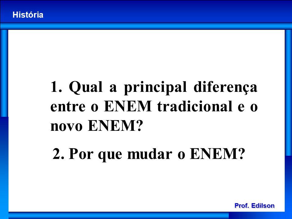 Prof. Edilson História Prof. Edilson História 1. Qual a principal diferença entre o ENEM tradicional e o novo ENEM? 2. Por que mudar o ENEM?