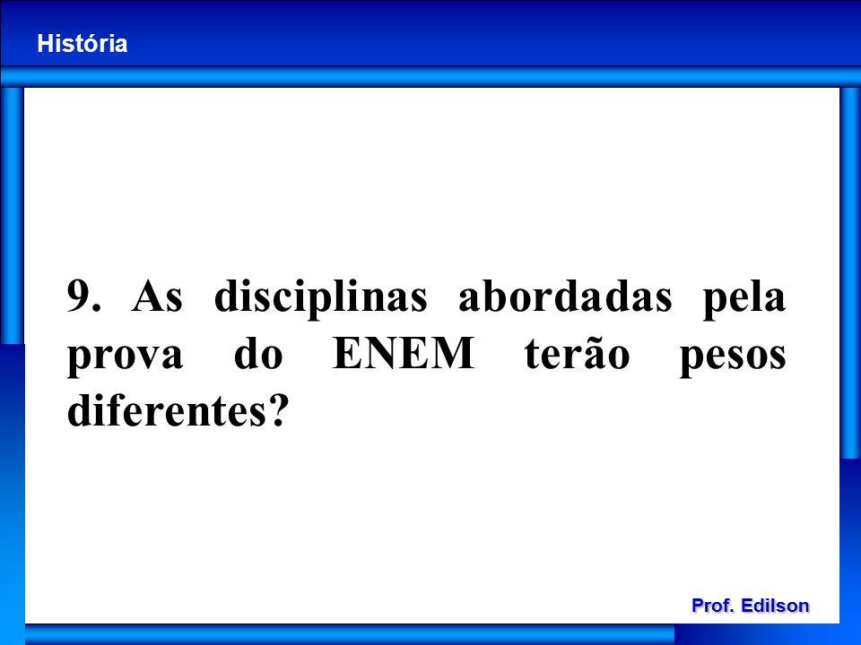 Prof. Edilson História Prof. Edilson História 9. As disciplinas abordadas pela prova do ENEM terão pesos diferentes?