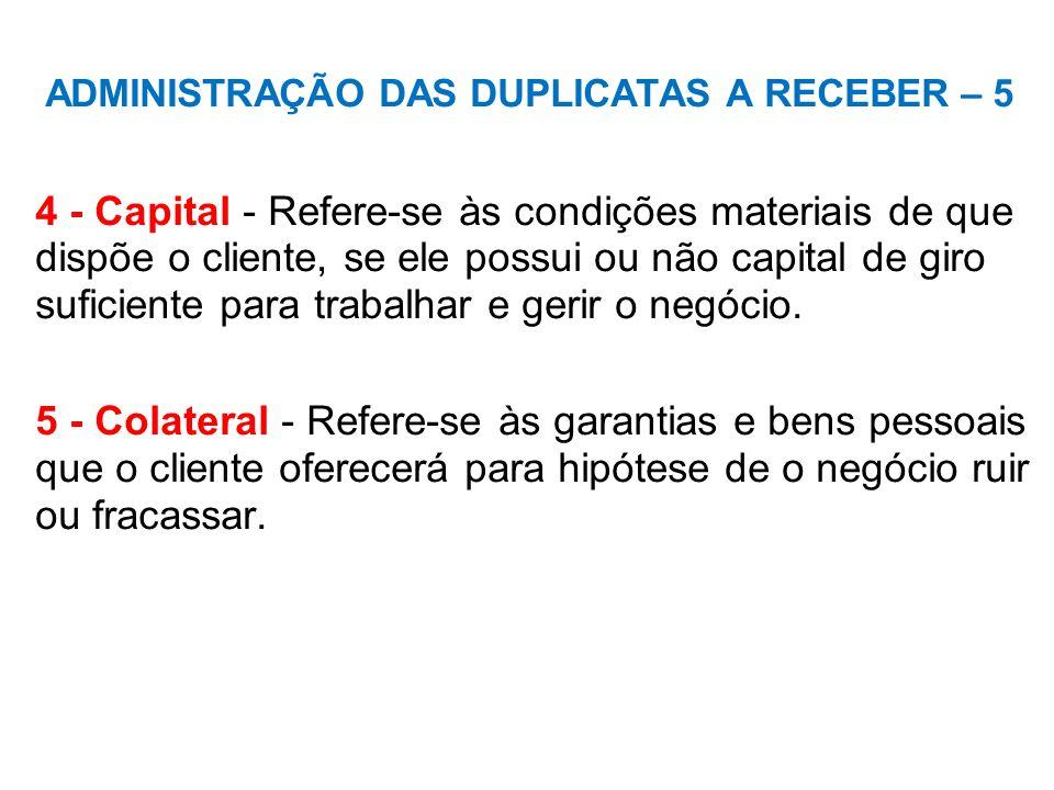 ADMINISTRAÇÃO DAS DUPLICATAS A RECEBER – 5 4 - Capital - Refere-se às condições materiais de que dispõe o cliente, se ele possui ou não capital de giro suficiente para trabalhar e gerir o negócio.