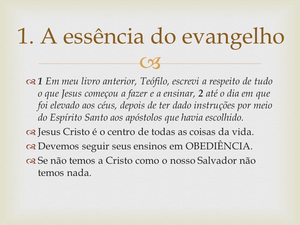  1. A essência do evangelho  1 Em meu livro anterior, Teófilo, escrevi a respeito de tudo o que Jesus começou a fazer e a ensinar, 2 até o dia em qu
