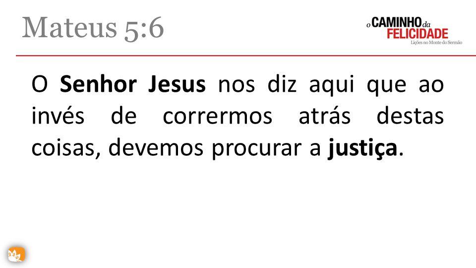 O Senhor Jesus nos diz aqui que ao invés de corrermos atrás destas coisas, devemos procurar a justiça. Mateus 5:6