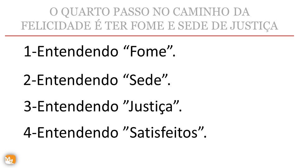 """O QUARTO PASSO NO CAMINHO DA FELICIDADE É TER FOME E SEDE DE JUSTIÇA 1-Entendendo """"Fome"""". 2-Entendendo """"Sede"""". 3-Entendendo """"Justiça"""". 4-Entendendo """"S"""