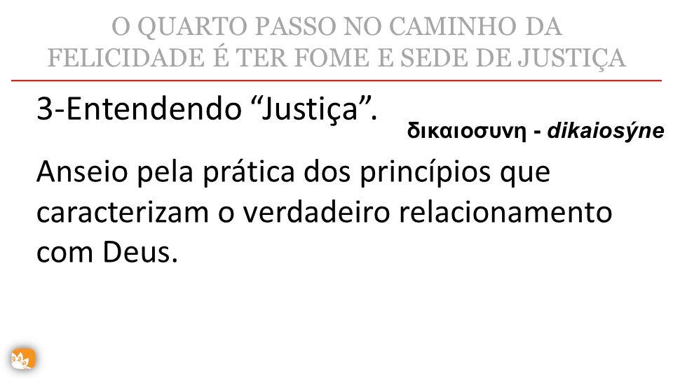 """O QUARTO PASSO NO CAMINHO DA FELICIDADE É TER FOME E SEDE DE JUSTIÇA 3-Entendendo """"Justiça"""". δικαιοσυνη - dikaiosýne Anseio pela prática dos princípio"""