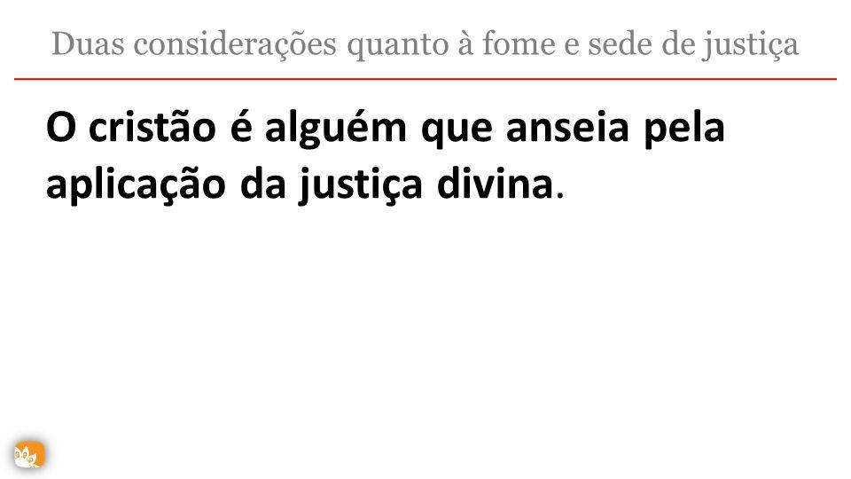 O cristão é alguém que anseia pela aplicação da justiça divina. Duas considerações quanto à fome e sede de justiça