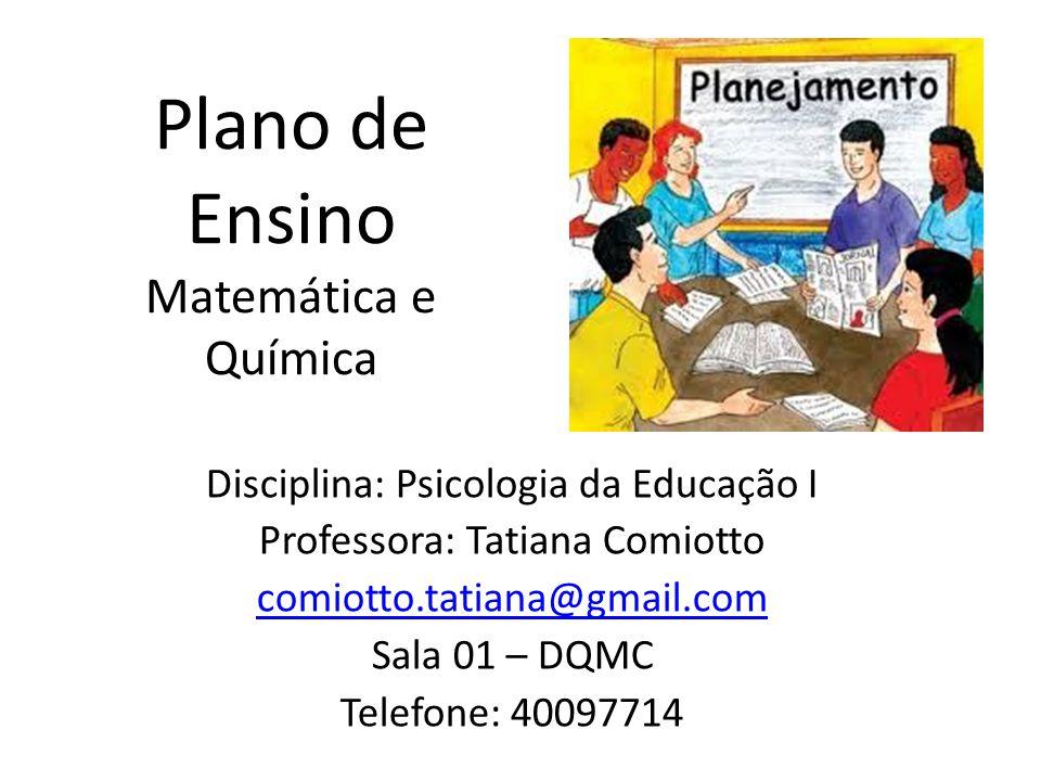 Plano de Ensino Matemática e Química Disciplina: Psicologia da Educação I Professora: Tatiana Comiotto comiotto.tatiana@gmail.com Sala 01 – DQMC Telefone: 40097714