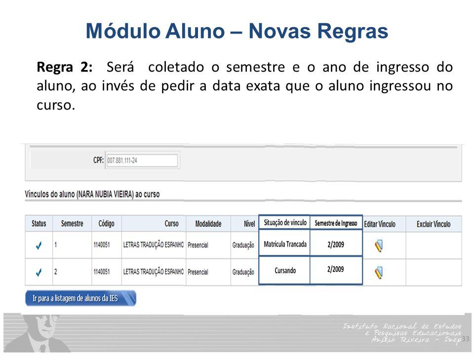 33 Módulo Aluno – Novas Regras Regra 2: Será coletado o semestre e o ano de ingresso do aluno, ao invés de pedir a data exata que o aluno ingressou no