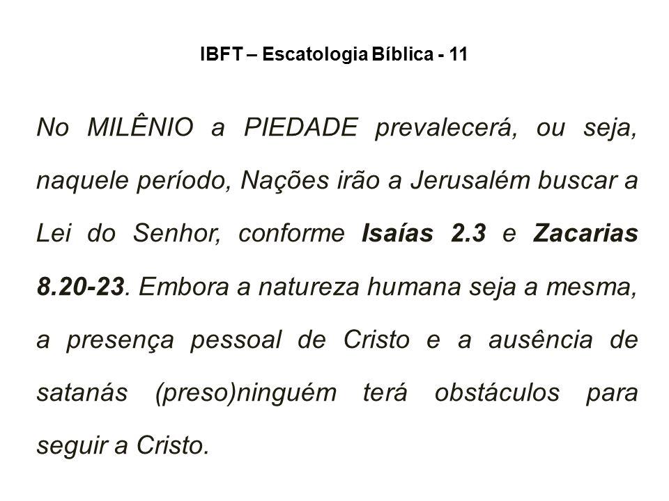 IBFT – Escatologia Bíblica - 11 No MILÊNIO a PIEDADE prevalecerá, ou seja, naquele período, Nações irão a Jerusalém buscar a Lei do Senhor, conforme I