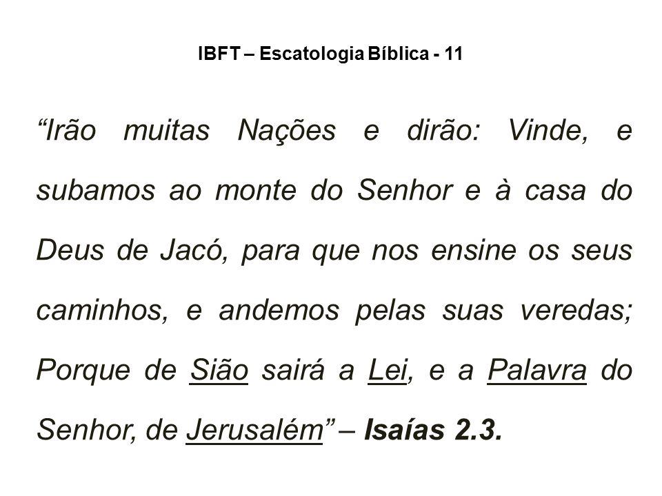 """IBFT – Escatologia Bíblica - 11 """"Irão muitas Nações e dirão: Vinde, e subamos ao monte do Senhor e à casa do Deus de Jacó, para que nos ensine os seus"""