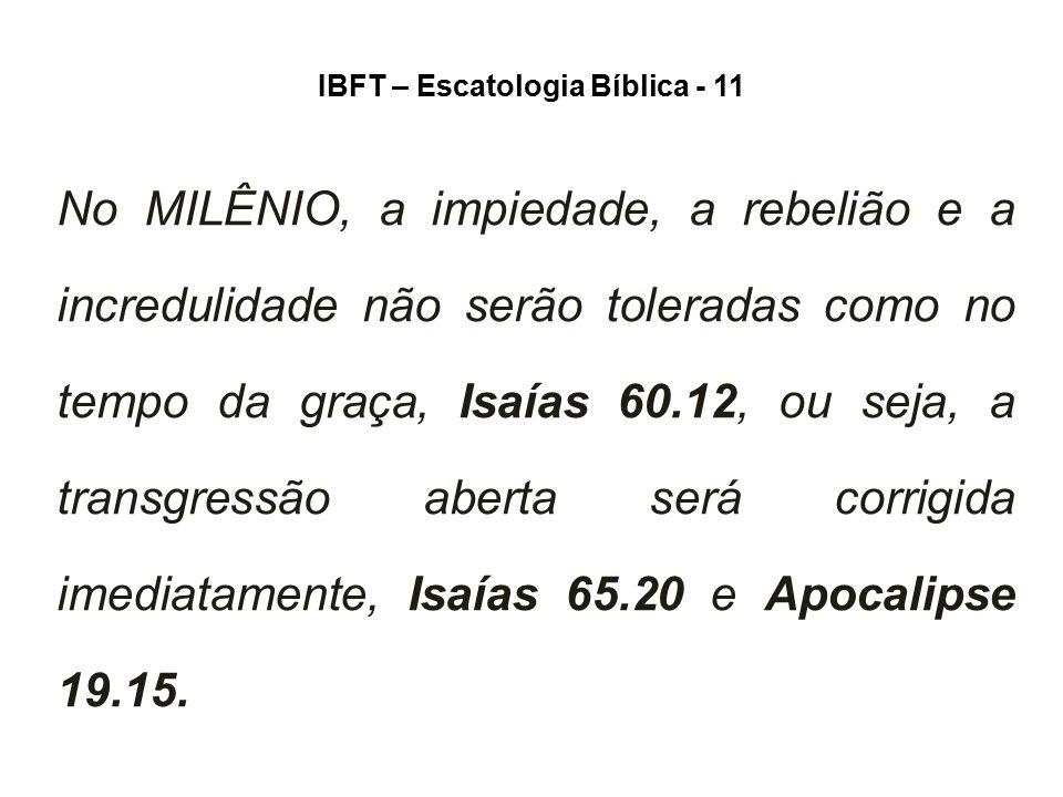 IBFT – Escatologia Bíblica - 11 No MILÊNIO, a impiedade, a rebelião e a incredulidade não serão toleradas como no tempo da graça, Isaías 60.12, ou sej