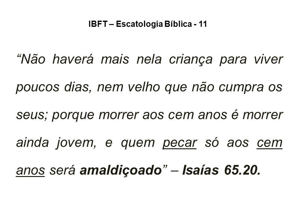 """IBFT – Escatologia Bíblica - 11 """"Não haverá mais nela criança para viver poucos dias, nem velho que não cumpra os seus; porque morrer aos cem anos é m"""