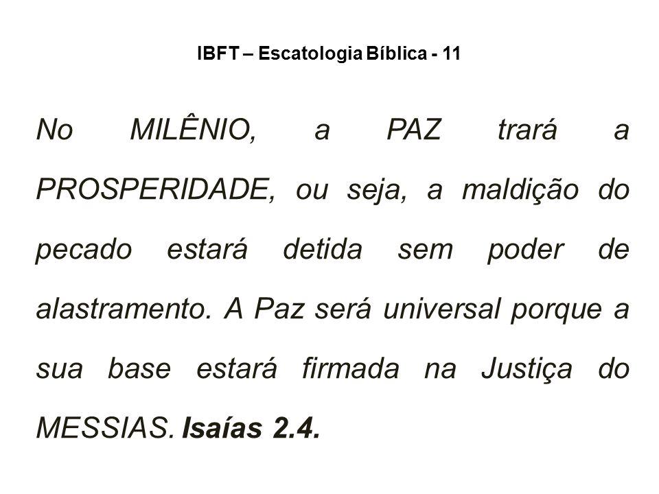 IBFT – Escatologia Bíblica - 11 No MILÊNIO, a PAZ trará a PROSPERIDADE, ou seja, a maldição do pecado estará detida sem poder de alastramento. A Paz s