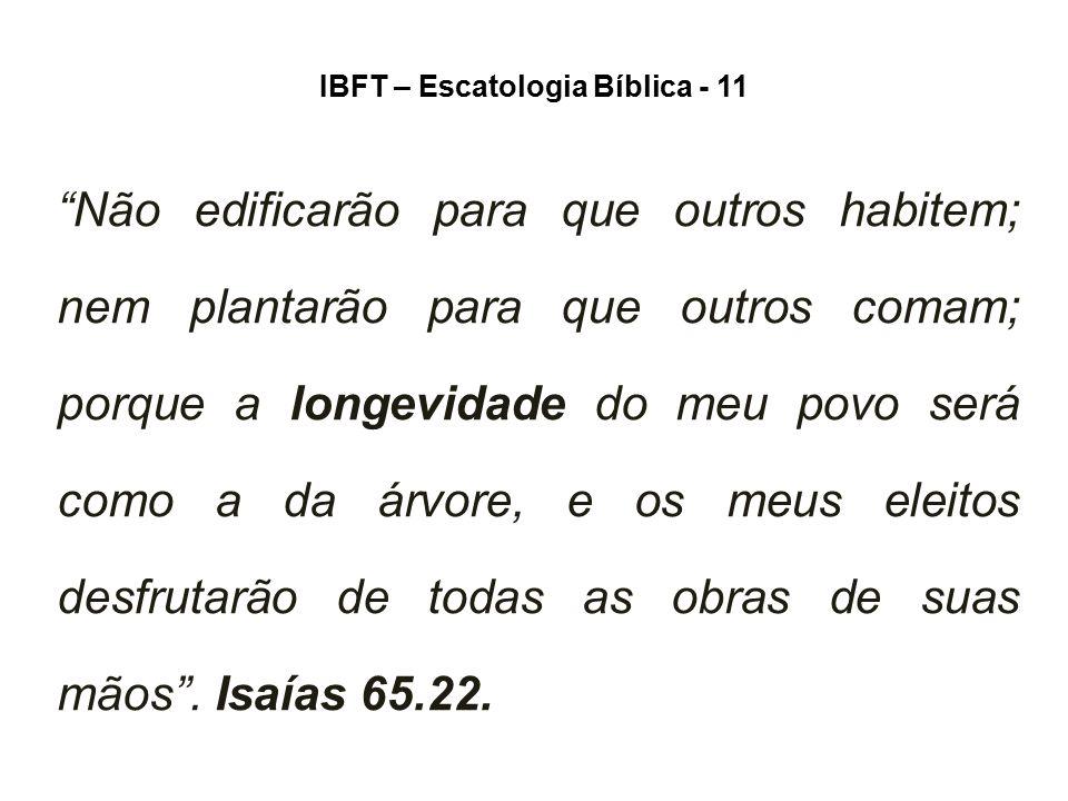 """IBFT – Escatologia Bíblica - 11 """"Não edificarão para que outros habitem; nem plantarão para que outros comam; porque a longevidade do meu povo será co"""