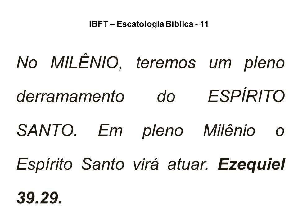 IBFT – Escatologia Bíblica - 11 No MILÊNIO, teremos um pleno derramamento do ESPÍRITO SANTO. Em pleno Milênio o Espírito Santo virá atuar. Ezequiel 39