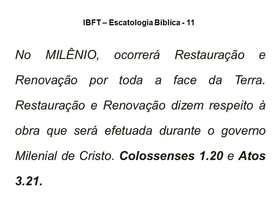 IBFT – Escatologia Bíblica - 11 No MILÊNIO, ocorrerá Restauração e Renovação por toda a face da Terra. Restauração e Renovação dizem respeito à obra q