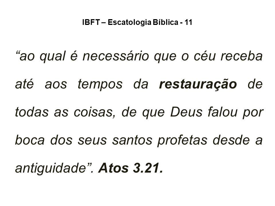 """IBFT – Escatologia Bíblica - 11 """"ao qual é necessário que o céu receba até aos tempos da restauração de todas as coisas, de que Deus falou por boca do"""