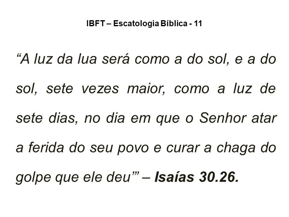"""IBFT – Escatologia Bíblica - 11 """"A luz da lua será como a do sol, e a do sol, sete vezes maior, como a luz de sete dias, no dia em que o Senhor atar a"""