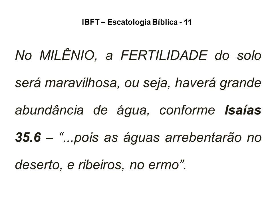 IBFT – Escatologia Bíblica - 11 No MILÊNIO, a FERTILIDADE do solo será maravilhosa, ou seja, haverá grande abundância de água, conforme Isaías 35.6 –