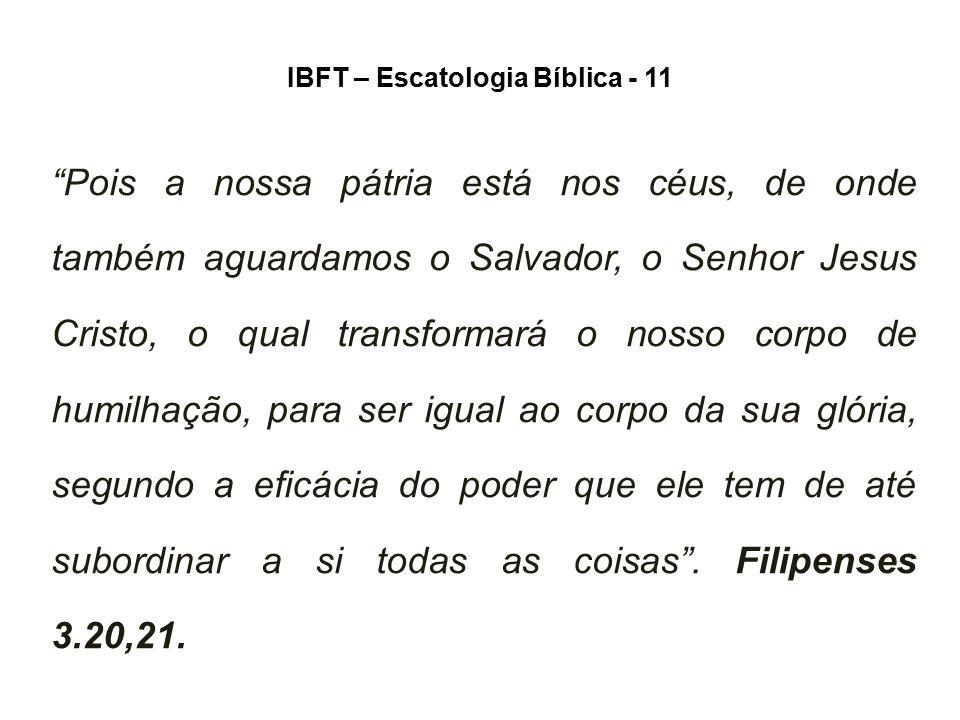 """IBFT – Escatologia Bíblica - 11 """"Pois a nossa pátria está nos céus, de onde também aguardamos o Salvador, o Senhor Jesus Cristo, o qual transformará o"""