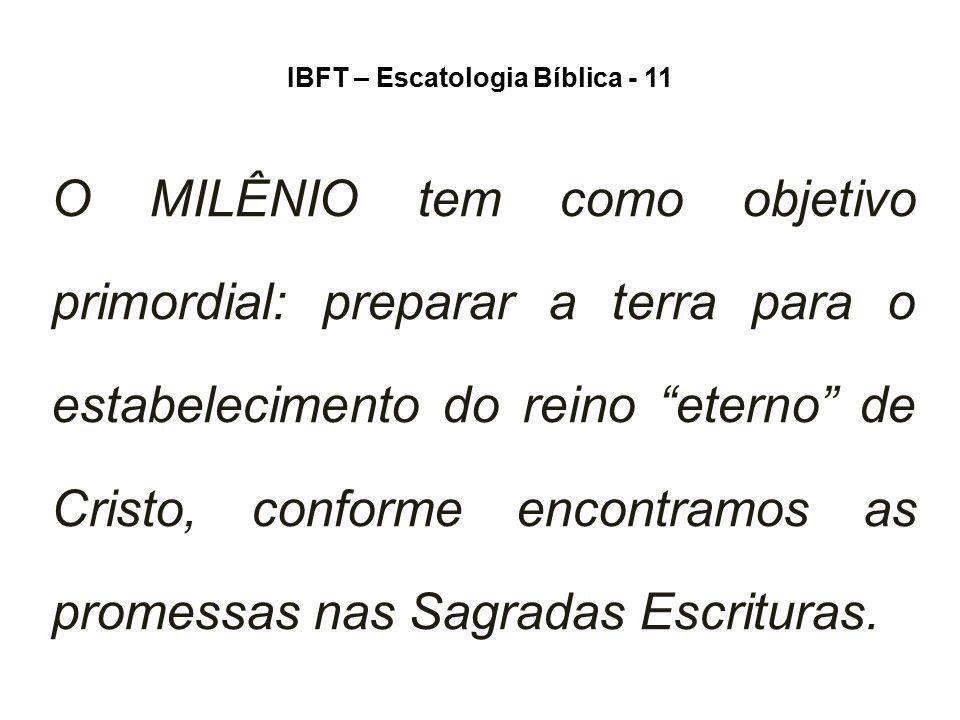"""IBFT – Escatologia Bíblica - 11 O MILÊNIO tem como objetivo primordial: preparar a terra para o estabelecimento do reino """"eterno"""" de Cristo, conforme"""