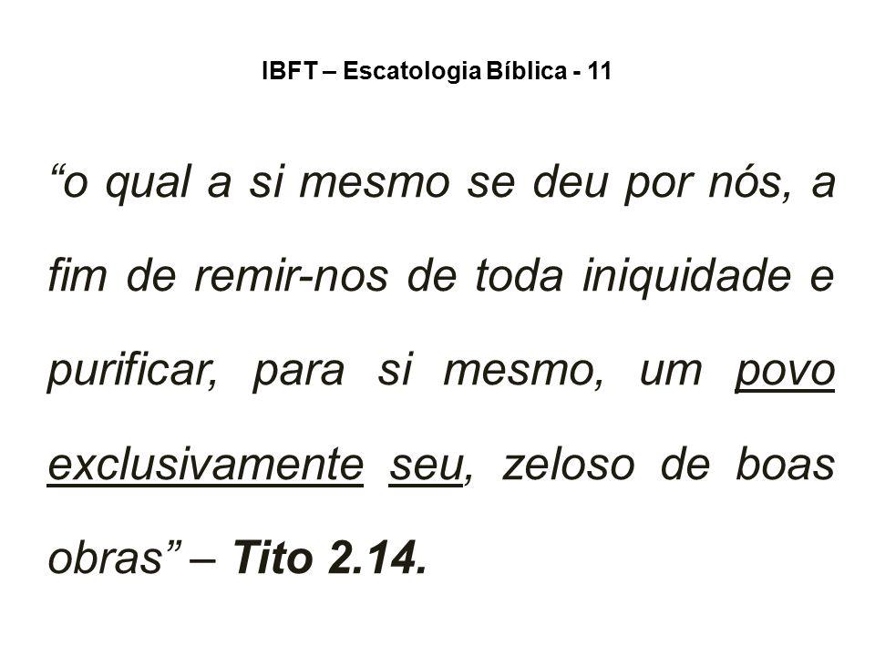 """IBFT – Escatologia Bíblica - 11 """"o qual a si mesmo se deu por nós, a fim de remir-nos de toda iniquidade e purificar, para si mesmo, um povo exclusiva"""
