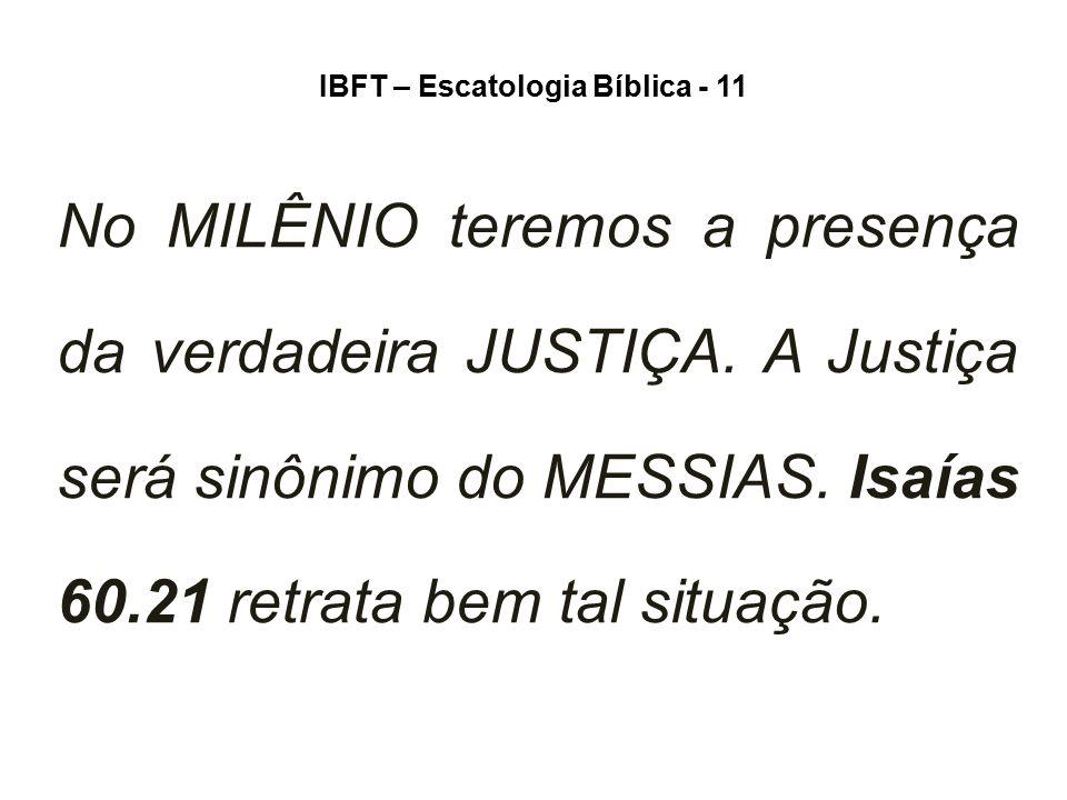 IBFT – Escatologia Bíblica - 11 No MILÊNIO teremos a presença da verdadeira JUSTIÇA. A Justiça será sinônimo do MESSIAS. Isaías 60.21 retrata bem tal