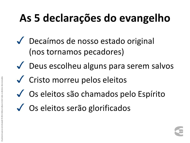 As 5 declarações do evangelho ✓ Decaímos de nosso estado original (nos tornamos pecadores) ✓ Deus escolheu alguns para serem salvos ✓ Cristo morreu pe