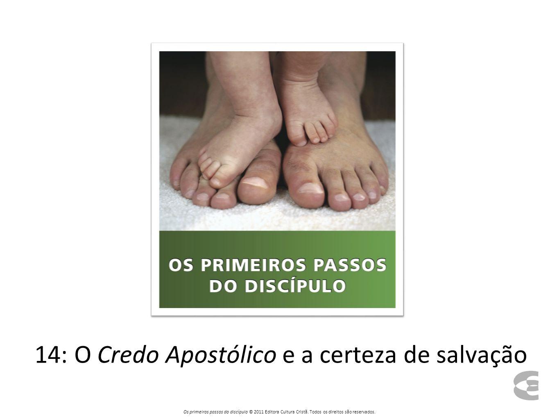 14: O Credo Apostólico e a certeza de salvação Os primeiros passos do discípulo © 2011 Editora Cultura Cristã. Todos os direitos são reservados.