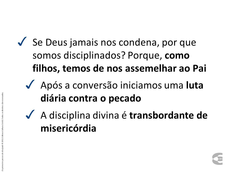 ✓ Se Deus jamais nos condena, por que somos disciplinados? Porque, como filhos, temos de nos assemelhar ao Pai ✓ Após a conversão iniciamos uma luta d
