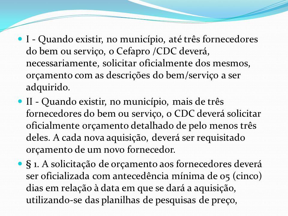 I - Quando existir, no município, até três fornecedores do bem ou serviço, o Cefapro /CDC deverá, necessariamente, solicitar oficialmente dos mesmos, orçamento com as descrições do bem/serviço a ser adquirido.