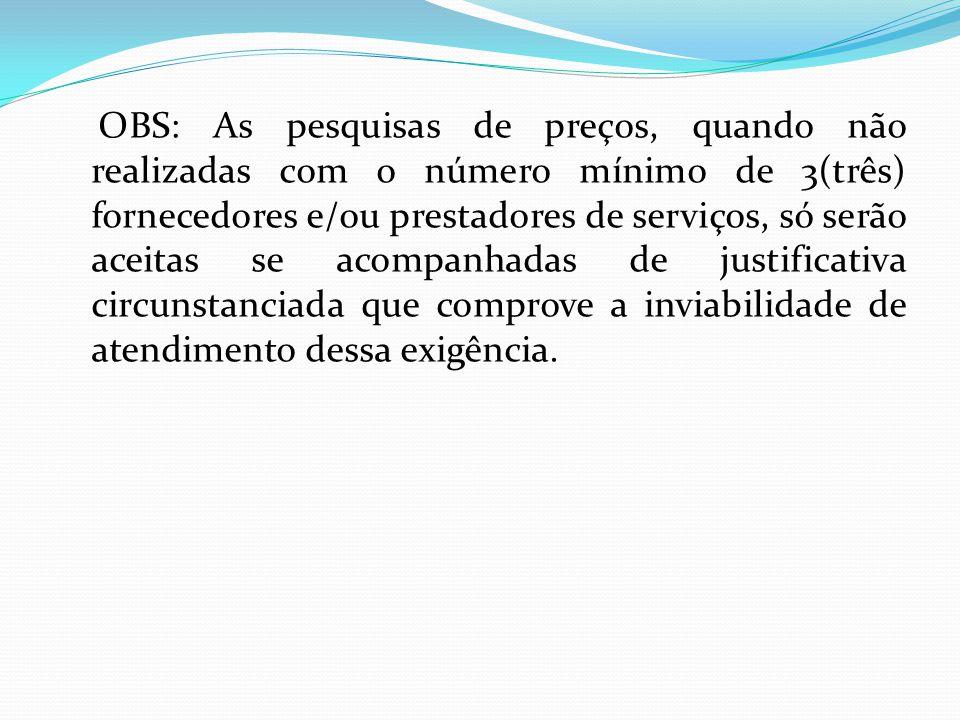 OBS: As pesquisas de preços, quando não realizadas com o número mínimo de 3(três) fornecedores e/ou prestadores de serviços, só serão aceitas se acompanhadas de justificativa circunstanciada que comprove a inviabilidade de atendimento dessa exigência.