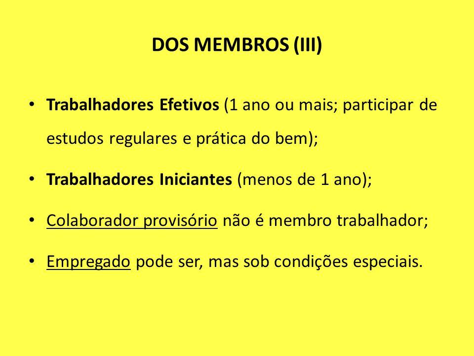 DOS MEMBROS (III) Trabalhadores Efetivos (1 ano ou mais; participar de estudos regulares e prática do bem); Trabalhadores Iniciantes (menos de 1 ano);