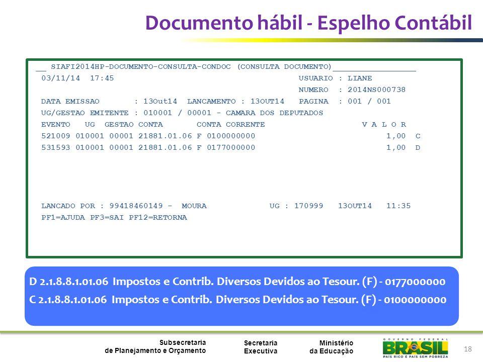 Ministério da Educação Subsecretaria de Planejamento e Orçamento Secretaria Executiva 18 Documento hábil - Espelho Contábil __ SIAFI2014HP-DOCUMENTO-CONSULTA-CONDOC (CONSULTA DOCUMENTO)_________________ 03/11/14 17:45 USUARIO : LIANE NUMERO : 2014NS000738 DATA EMISSAO : 13Out14 LANCAMENTO : 13OUT14 PAGINA : 001 / 001 UG/GESTAO EMITENTE : 010001 / 00001 - CAMARA DOS DEPUTADOS EVENTO UG GESTAO CONTA CONTA CORRENTE V A L O R 521009 010001 00001 21881.01.06 F 0100000000 1,00 C 531593 010001 00001 21881.01.06 F 0177000000 1,00 D LANCADO POR : 99418460149 - MOURA UG : 170999 13OUT14 11:35 PF1=AJUDA PF3=SAI PF12=RETORNA D 2.1.8.8.1.01.06 Impostos e Contrib.