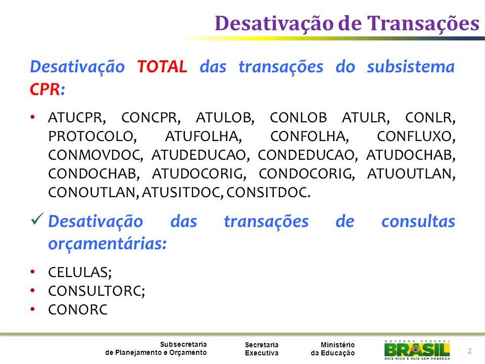 Ministério da Educação Subsecretaria de Planejamento e Orçamento Secretaria Executiva Desativação de Transações 2 Desativação TOTAL das transações do subsistema CPR: ATUCPR, CONCPR, ATULOB, CONLOB ATULR, CONLR, PROTOCOLO, ATUFOLHA, CONFOLHA, CONFLUXO, CONMOVDOC, ATUDEDUCAO, CONDEDUCAO, ATUDOCHAB, CONDOCHAB, ATUDOCORIG, CONDOCORIG, ATUOUTLAN, CONOUTLAN, ATUSITDOC, CONSITDOC.