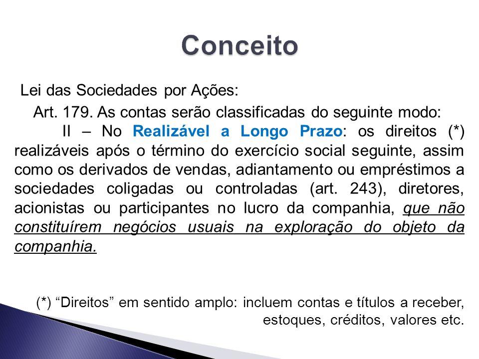 Lei das Sociedades por Ações: Art. 179. As contas serão classificadas do seguinte modo: II – No Realizável a Longo Prazo: os direitos (*) realizáveis