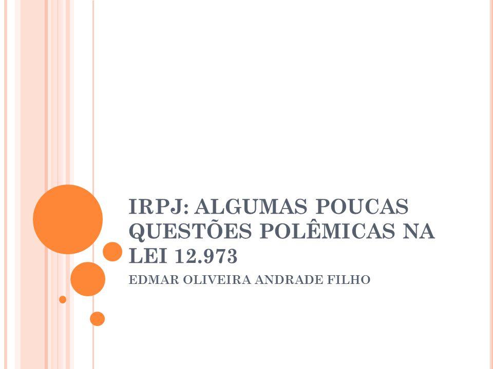 IRPJ: ALGUMAS POUCAS QUESTÕES POLÊMICAS NA LEI 12.973 EDMAR OLIVEIRA ANDRADE FILHO