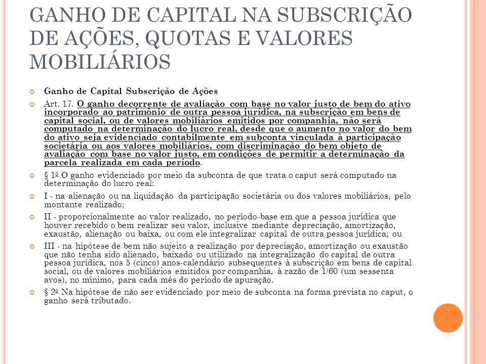 GANHO DE CAPITAL NA SUBSCRIÇÃO DE AÇÕES, QUOTAS E VALORES MOBILIÁRIOS Ganho de Capital Subscrição de Ações Art. 17. O ganho decorrente de avaliação co
