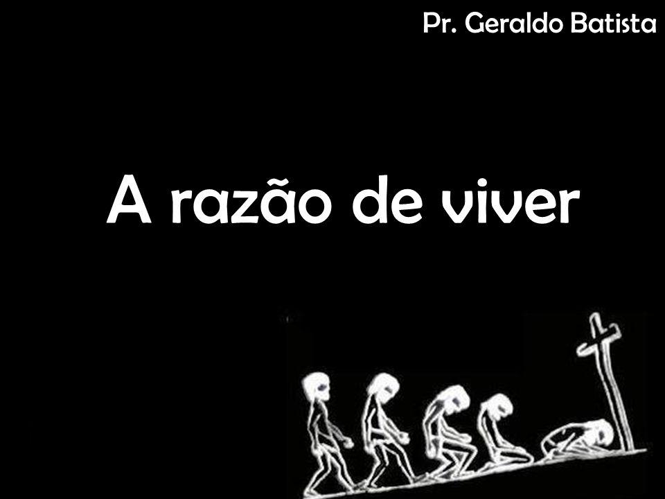 A razão de viver Pr. Geraldo Batista
