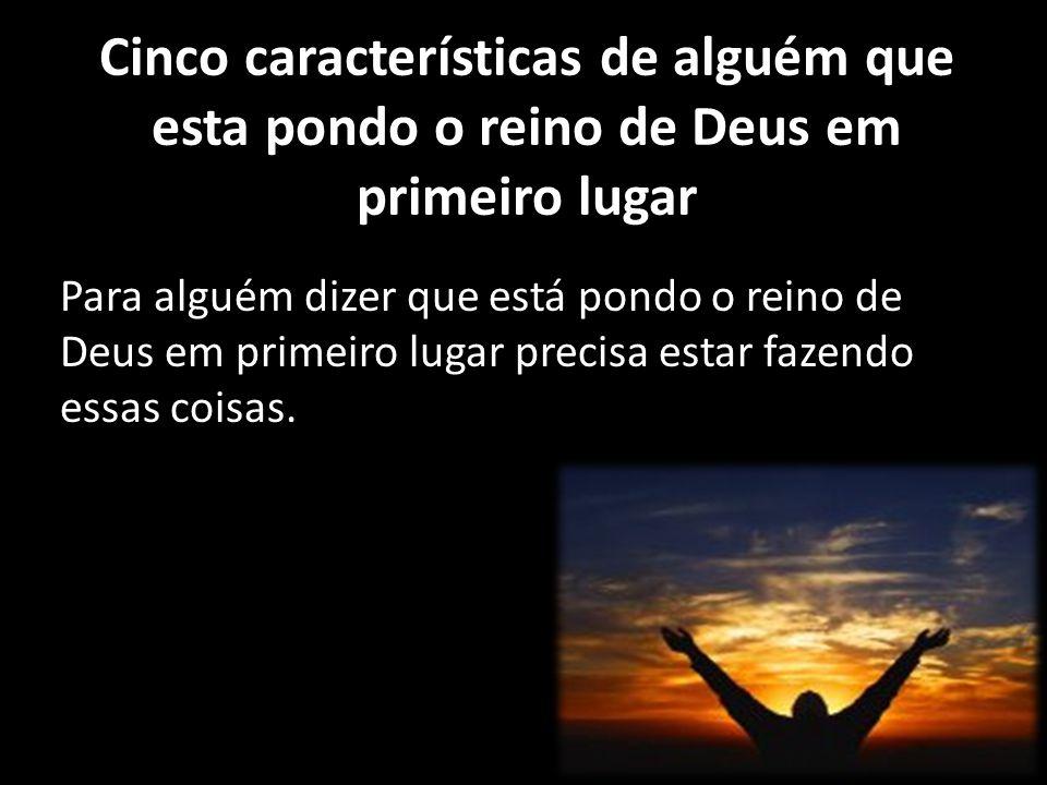 Cinco características de alguém que esta pondo o reino de Deus em primeiro lugar Para alguém dizer que está pondo o reino de Deus em primeiro lugar pr