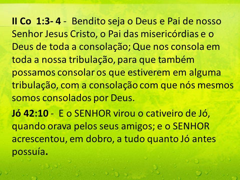 II Co 1:3- 4 - Bendito seja o Deus e Pai de nosso Senhor Jesus Cristo, o Pai das misericórdias e o Deus de toda a consolação; Que nos consola em toda