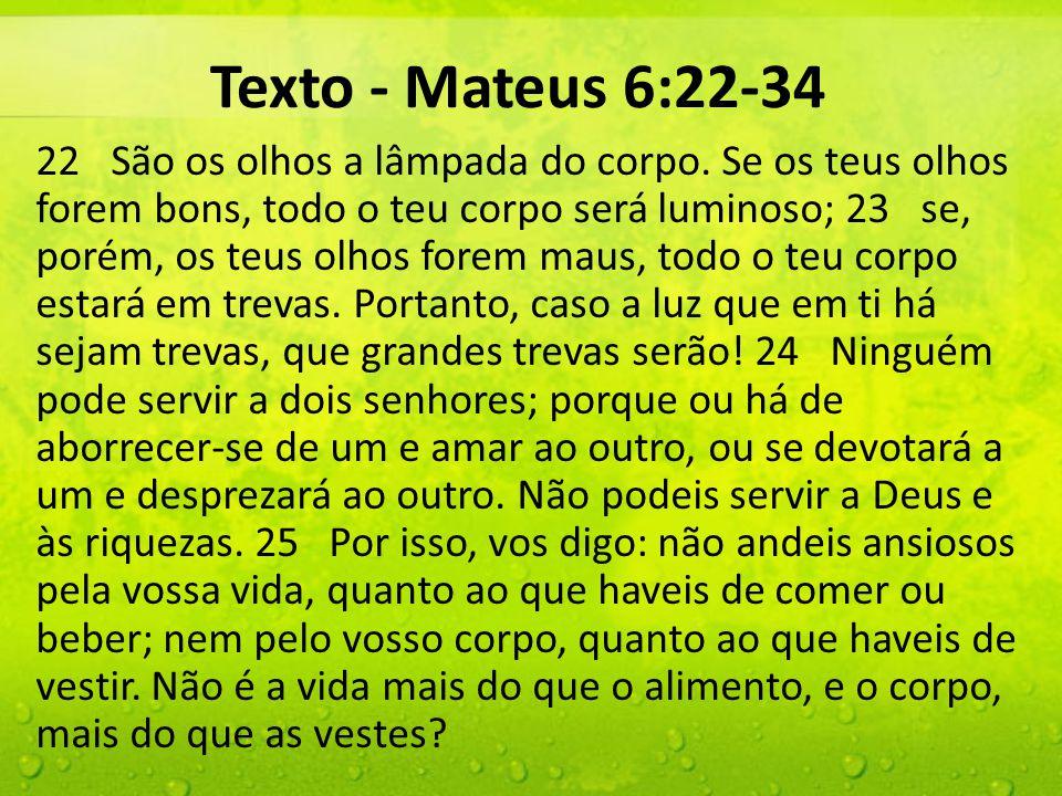 Texto - Mateus 6:22-34 22 São os olhos a lâmpada do corpo. Se os teus olhos forem bons, todo o teu corpo será luminoso; 23 se, porém, os teus olhos fo