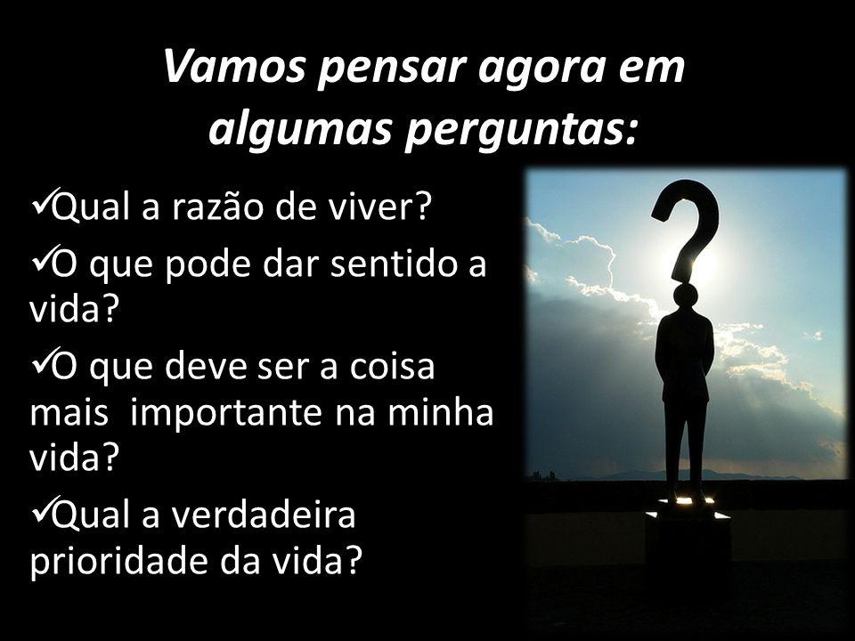 Vamos pensar agora em algumas perguntas: Qual a razão de viver? O que pode dar sentido a vida? O que deve ser a coisa mais importante na minha vida? Q
