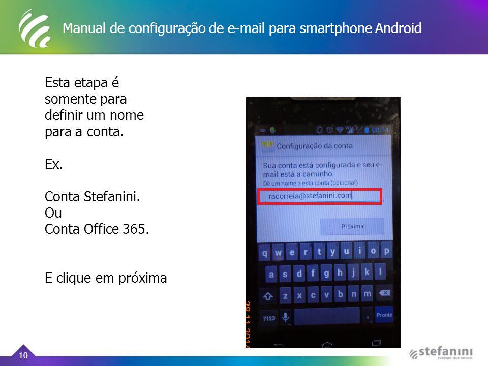 Manual de configuração de e-mail para smartphone Android 10 Esta etapa é somente para definir um nome para a conta. Ex. Conta Stefanini. Ou Conta Offi