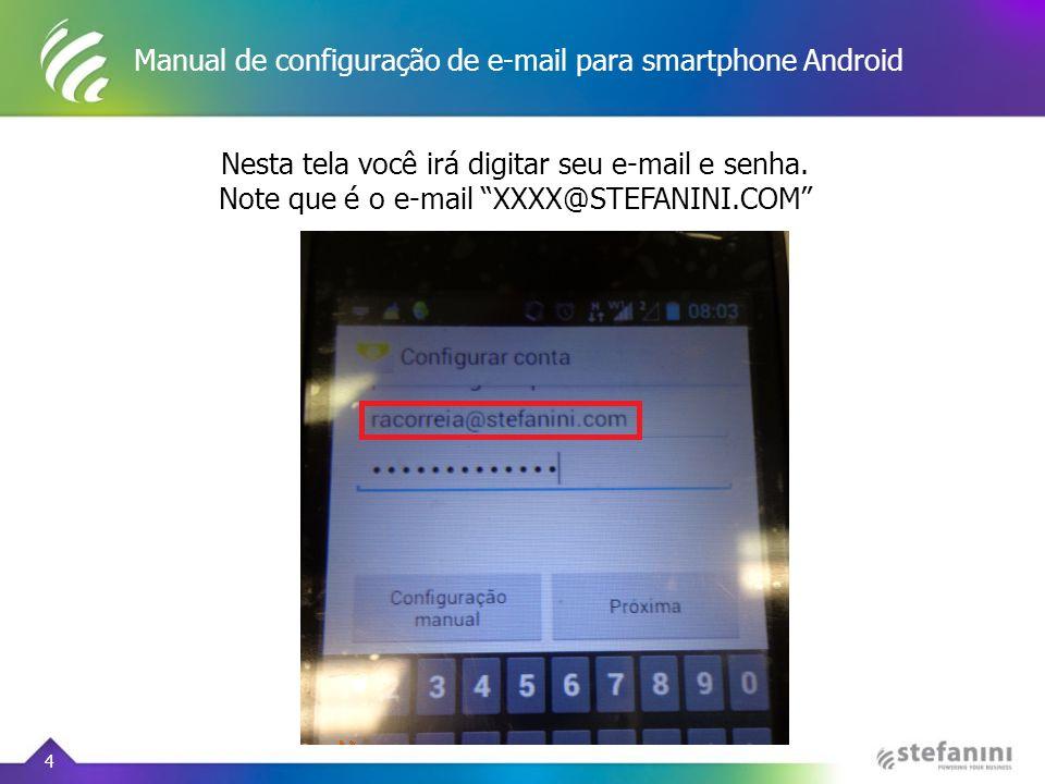 """Manual de configuração de e-mail para smartphone Android 4 Nesta tela você irá digitar seu e-mail e senha. Note que é o e-mail """"XXXX@STEFANINI.COM"""""""