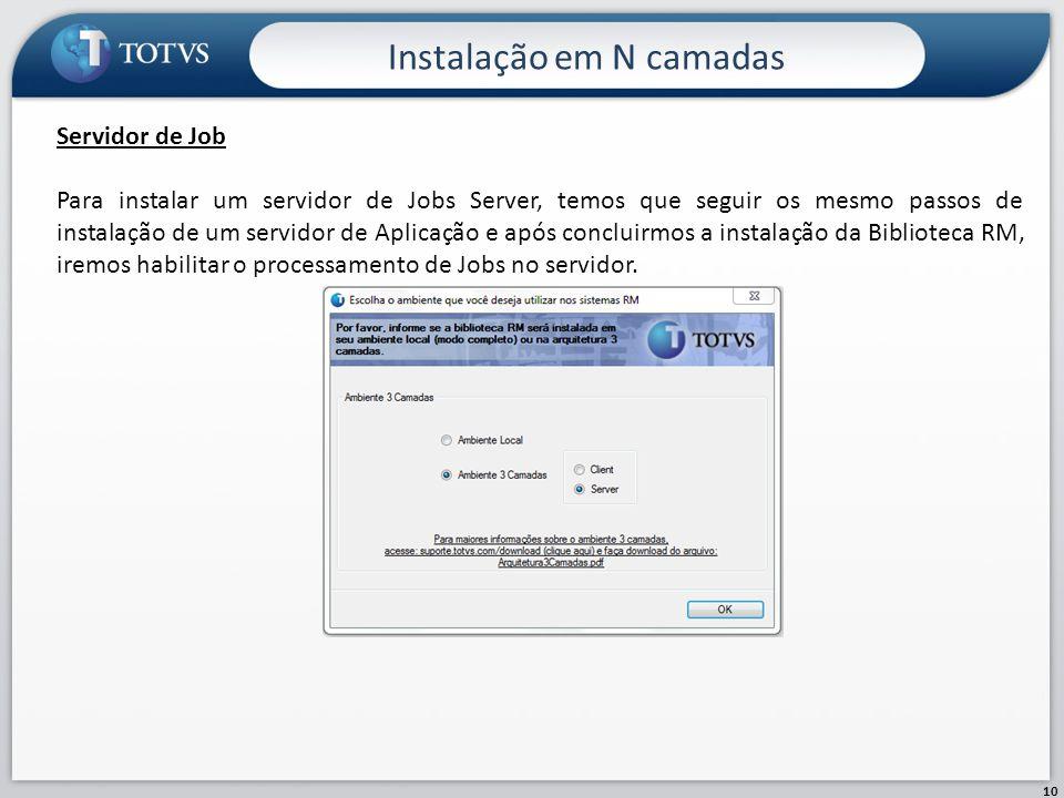Instalação em N camadas 10 Servidor de Job Para instalar um servidor de Jobs Server, temos que seguir os mesmo passos de instalação de um servidor de