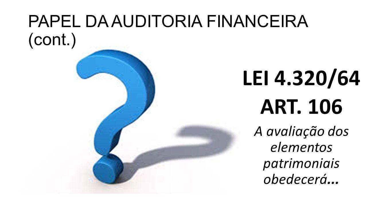 PAPEL DA AUDITORIA FINANCEIRA (cont.) LEI 4.320/64 ART. 106 A avaliação dos elementos patrimoniais obedecerá...