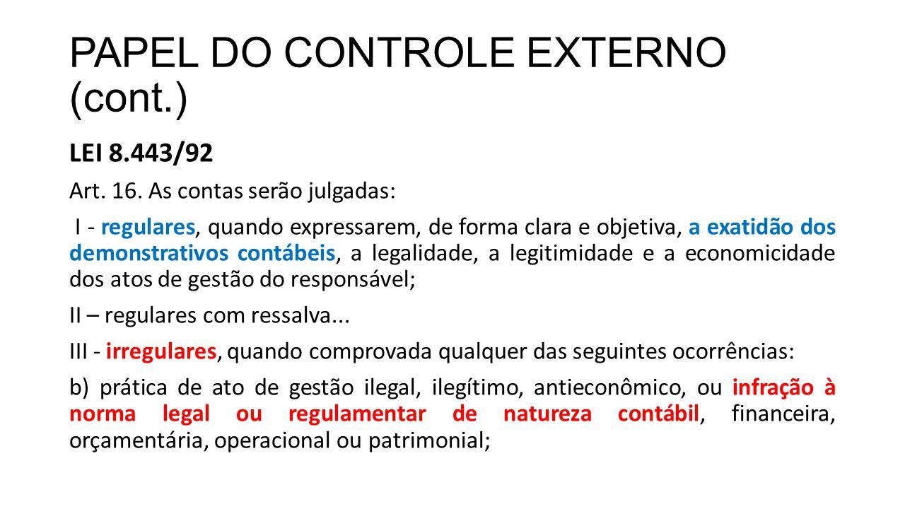 PAPEL DO CONTROLE EXTERNO (cont.) LEI 8.443/92 Art. 16. As contas serão julgadas: I - regulares, quando expressarem, de forma clara e objetiva, a exat