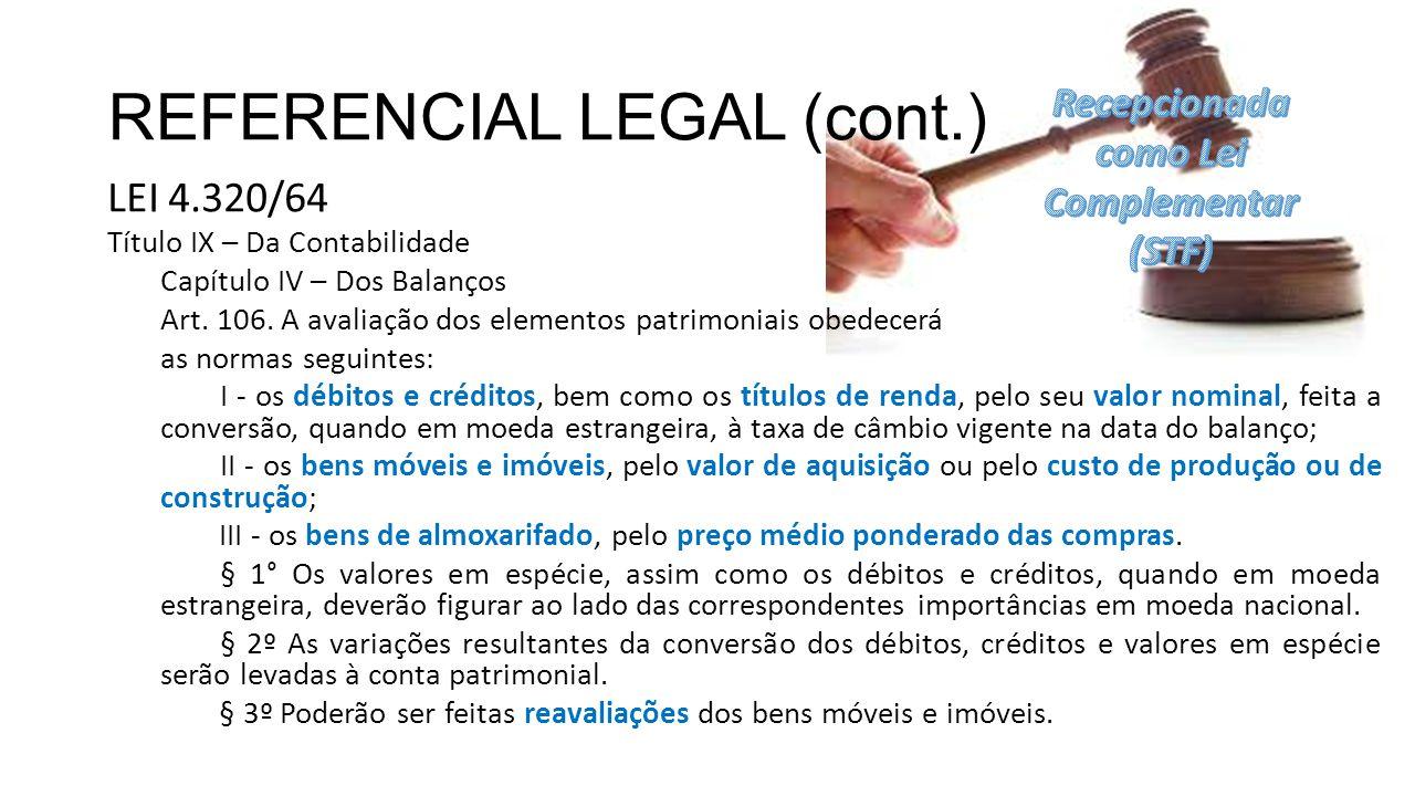 REFERENCIAL LEGAL (cont.) LEI 4.320/64 Título IX – Da Contabilidade Capítulo IV – Dos Balanços Art. 106. A avaliação dos elementos patrimoniais obedec